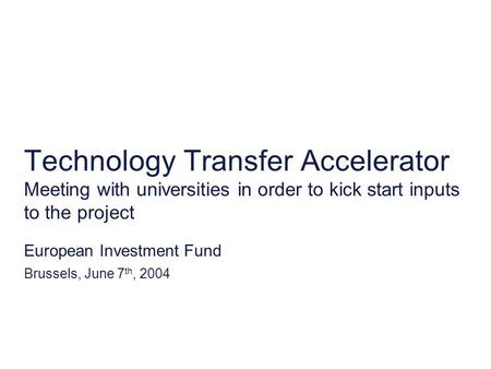 Technology Transfer Accelerator Meeting with universities in order to kick start inputs to the project European Investment Fund Brussels, June 7 th, 2004.