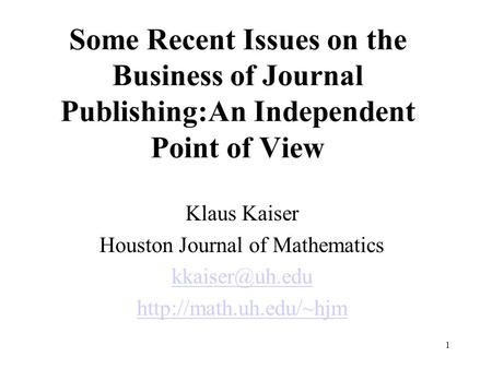 1 Some Recent Issues on the Business of Journal Publishing:An Independent Point of View Klaus Kaiser Houston Journal of Mathematics