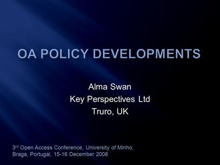 Alma Swan Key Perspectives Ltd Truro, UK 3 rd Open Access Conference, University of Minho, Braga, Portugal, 15-16 December 2008.
