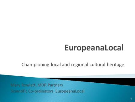 Championing local and regional cultural heritage Mary Rowlatt, MDR Partners Scientific Co-ordinators, EuropeanaLocal 1.