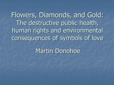 Flowers, Diamonds, and Gold: The destructive public health, human rights and environmental consequences of symbols of love Martin Donohoe.