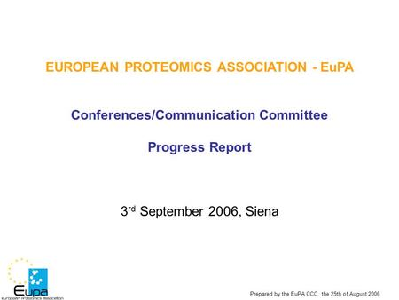 Prepared by the EuPA CCC, the 25th of August 2006 EUROPEAN PROTEOMICS ASSOCIATION - EuPA Conferences/Communication Committee Progress Report 3 rd September.