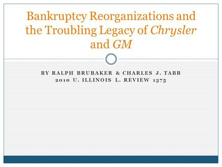 BY RALPH BRUBAKER & CHARLES J. TABB 2010 U. ILLINOIS L. REVIEW 1375 Bankruptcy Reorganizations and the Troubling Legacy of Chrysler and GM.