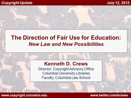 Www.copyright.columbia.edu www.twitter.com/kcrews Copyright Update July 12, 2012 The Direction of Fair Use for Education: New Law and New Possibilities.