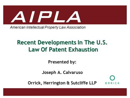 American Intellectual Property Law Association Recent Developments In The U.S. Law Of Patent Exhaustion Presented by: Joseph A. Calvaruso Orrick, Herrington.