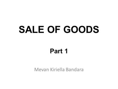 SALE OF GOODS Part 1 Mevan Kiriella Bandara. What is Sales of Goods Sale of Goods is the most common way on which ownership passes from one person [SELLER]