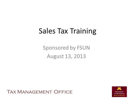 Sales Tax Training Sponsored by FSUN August 13, 2013 Tax Management Office.