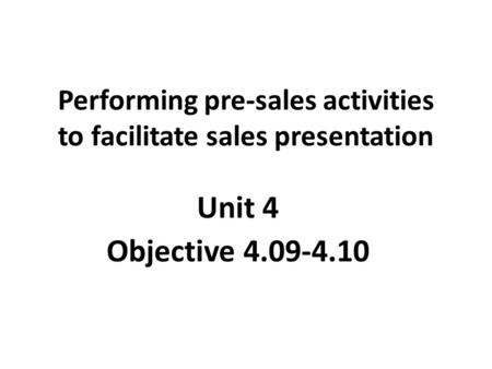 Performing pre-sales activities to facilitate sales presentation Unit 4 Objective 4.09-4.10.