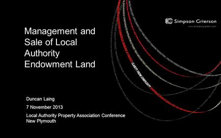 Www.simpsongrierson.com Management and Sale of Local Authority Endowment Land Duncan Laing 7 November 2013 Local Authority Property Association Conference.
