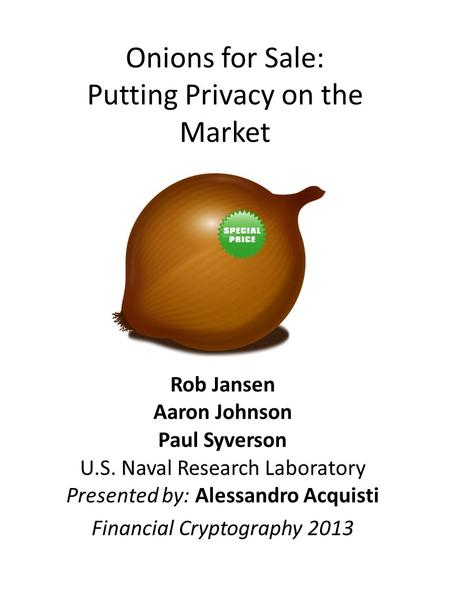 Onions for Sale: Putting Privacy on the Market Rob Jansen Aaron Johnson Paul Syverson U.S. Naval Research Laboratory Presented by: Alessandro Acquisti.