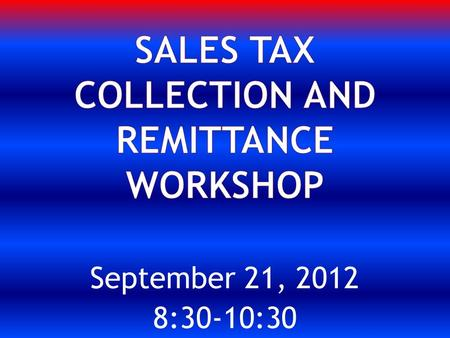 September 21, 2012 8:30-10:30. What is Texas Sales Tax? Does the University have a current UPPS? Have Procedures been written to assist University Departments?