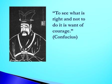 To see what is right and not to do it is want of courage. (Confucius)