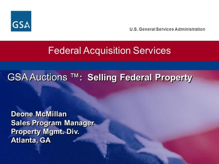 U.S. General Services Administration Federal Acquisition Services GSA Auctions : Selling Federal Property Deone McMillan Sales Program Manager Property.