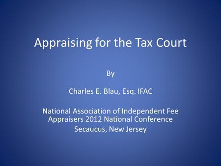 Appraising for the Tax Court By Charles E. Blau, Esq. IFAC National Association of Independent Fee Appraisers 2012 National Conference Secaucus, New Jersey.