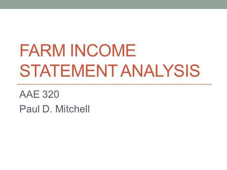 FARM INCOME STATEMENT ANALYSIS AAE 320 Paul D. Mitchell.