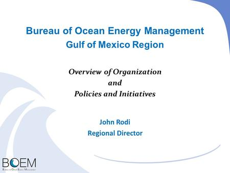Bureau of Ocean Energy Management Gulf of Mexico Region Overview of Organization and Policies and Initiatives John Rodi Regional Director.