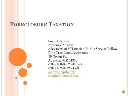 F ORECLOSURE T AXATION Sean J. Norton Attorney At Law ABA Section of Taxation Public Service Fellow Pine Tree Legal Assistance 39 Green St. Augusta, ME.