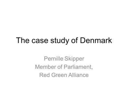 The case study of Denmark Pernille Skipper Member of Parliament, Red Green Alliance.