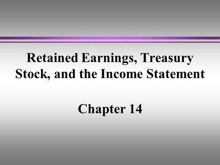 Retained Earnings, Treasury Stock, and the Income Statement Chapter 14.