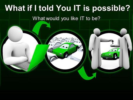What if I told You IT is possible? What would you like IT to be?