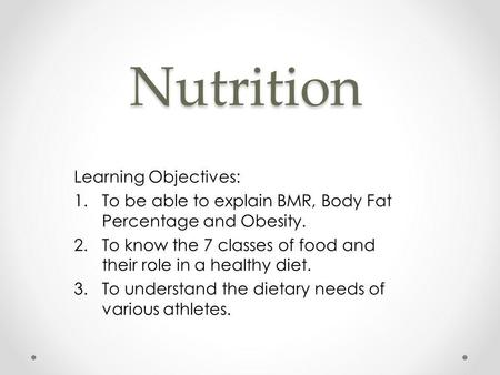 Nutrition Learning Objectives: 1.To be able to explain BMR, Body Fat Percentage and Obesity. 2.To know the 7 classes of food and their role in a healthy.