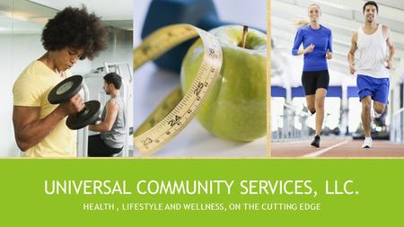 UNIVERSAL COMMUNITY SERVICES, LLC. HEALTH, LIFESTYLE AND WELLNESS, ON THE CUTTING EDGE.