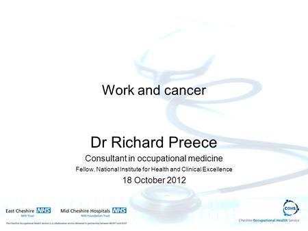 Work and cancer Dr Richard Preece Consultant in occupational medicine Fellow, National Institute for Health and Clinical Excellence 18 October 2012.