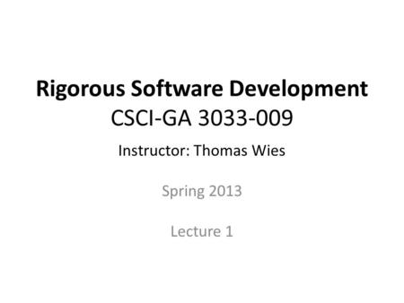 Rigorous Software Development CSCI-GA 3033-009 Instructor: Thomas Wies Spring 2013 Lecture 1.
