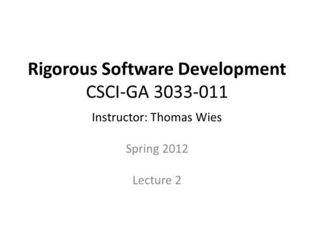 Rigorous Software Development CSCI-GA 3033-011 Instructor: Thomas Wies Spring 2012 Lecture 2.