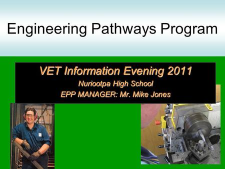 Engineering Pathways Program VET Information Evening 2011 Nuriootpa High School EPP MANAGER: Mr. Mike Jones.