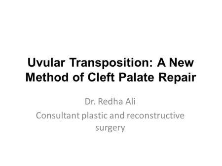 Uvular Transposition: A New Method of Cleft Palate Repair Dr. Redha Ali Consultant plastic and reconstructive surgery.