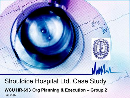 Shouldice Hospital Ltd. Case Study WCU HR-693 Org Planning & Execution – Group 2 Fall 2007.
