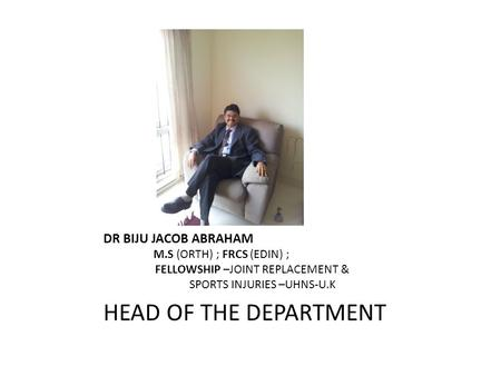 DR BIJU JACOB ABRAHAM M.S (ORTH) ; FRCS (EDIN) ; FELLOWSHIP –JOINT REPLACEMENT & SPORTS INJURIES –UHNS-U.K HEAD OF THE DEPARTMENT.