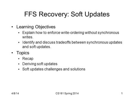 4/8/14CS161 Spring 201411 FFS Recovery: Soft Updates Learning Objectives Explain how to enforce write-ordering without synchronous writes. Identify and.