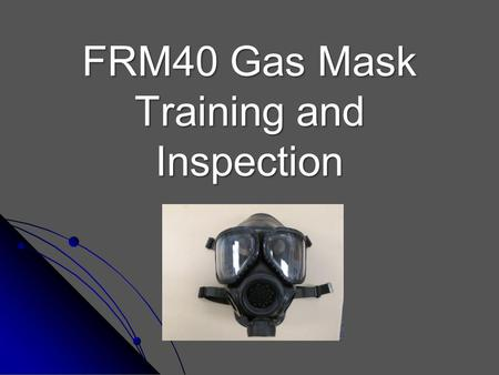 FRM40 Gas Mask Training and Inspection. Purpose Employees may be called to situations that require the proper use of a gas mask. Improper use can result.