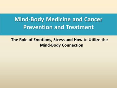 Mind-Body Medicine and Cancer Prevention and Treatment The Role of Emotions, Stress and How to Utilize the Mind-Body Connection.