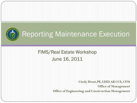 Reporting Maintenance Execution FIMS/Real Estate Workshop June 16, 2011 Cindy Hunt, PE, LEED AP, CCE, CFM Office of Management Office of Engineering and.
