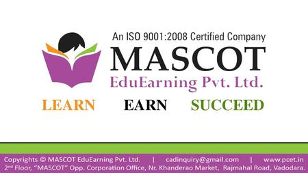 About Us MASCOT EduEarning Pvt. Ltd. was incorporated on 20 th June, 2012 Gujarat (INDIA); Company Offer Various Services for different customers like.