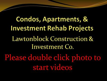 Lawtonblock Construction & Investment Co. Please double click photo to start videos.