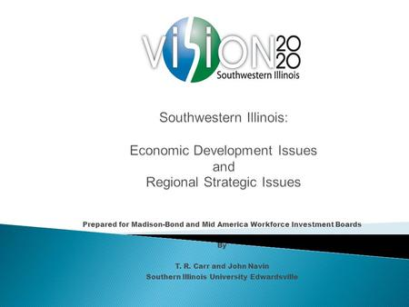Prepared for Madison-Bond and Mid America Workforce Investment Boards By T. R. Carr and John Navin Southern Illinois University Edwardsville.