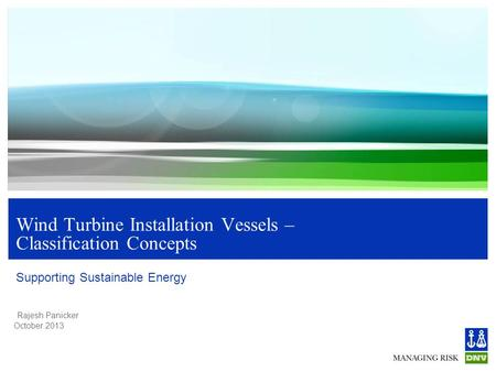 Rajesh Panicker October 2013 Wind Turbine Installation Vessels – Classification Concepts Supporting Sustainable Energy.