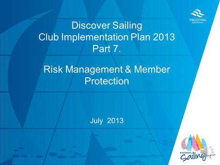 TITLE DATE Discover Sailing Club Implementation Plan 2013 Part 7. Risk Management & Member Protection July 2013.