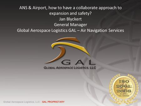 ANS & Airport, how to have a collaborate approach to expansion and safety? Jan Blyckert General Manager Global Aerospace Logistics GAL – Air Navigation.