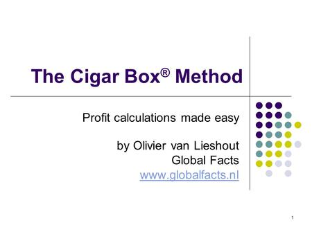 1 The Cigar Box ® Method Profit calculations made easy by Olivier van Lieshout Global Facts www.globalfacts.nl.