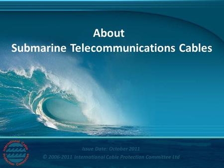 Title Issue Date: October 2011 © 2006-2011 International Cable Protection Committee Ltd About Submarine Telecommunications Cables.