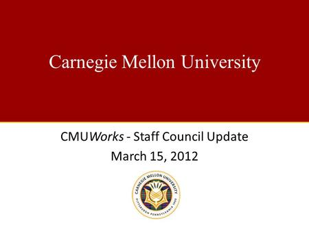Carnegie Mellon University CMUWorks - Staff Council Update March 15, 2012.