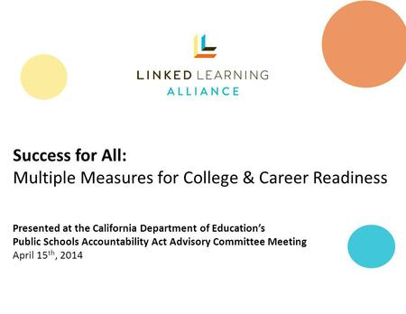 Success for All: Multiple Measures for College & Career Readiness Presented at the California Department of Educations Public Schools Accountability Act.