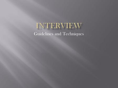 Guidelines and Techniques. When to start preparing for the interview What you need to do in preparation Purpose of the interview When does an interview.