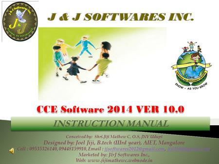 CCE Software 2014 VER 10.0 Conceived by: Shri.Jiji Mathew C, O.S, JNV Udupi Designed by: Joel Jiji, B.tech (IIIrd year), AIET, Mangalore Cell : 09535326140,