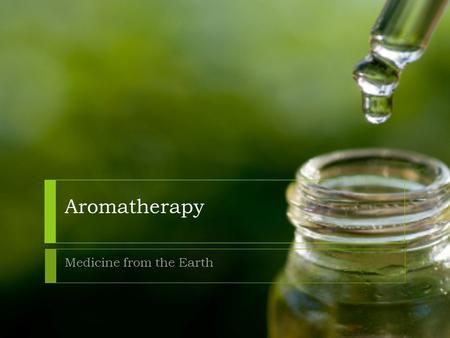 Aromatherapy Medicine from the Earth. What do you know about essential oils and aromatherapy? Aromatherapy is the name given to a unique branch of herbal.